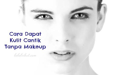 Cara Dapat Kulit Cantik Tanpa Makeup