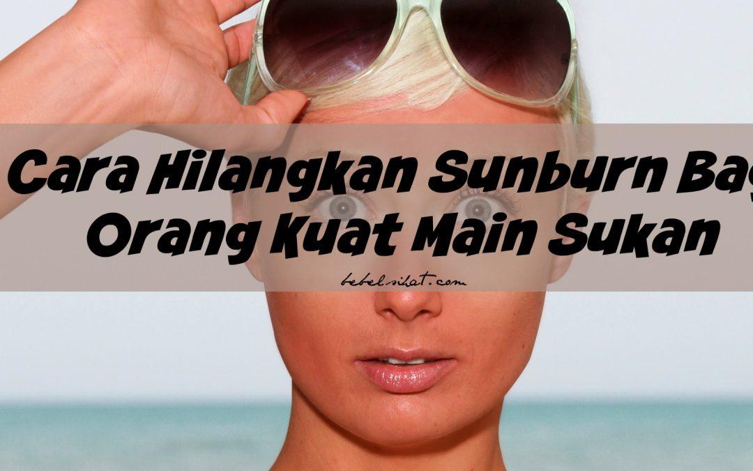 Cara Hilangkan Sunburn Bagi Orang Kuat Main Sukan