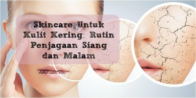 Skincare Untuk Kulit Kering: Rutin Penjagaan Siang dan Malam
